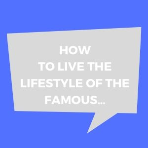 How To Live The Lifestyle Of The Famous…